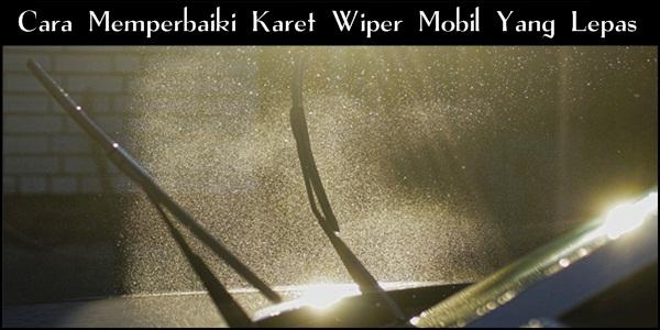 Cara Memperbaiki Karet Wiper Mobil Yang Lepas