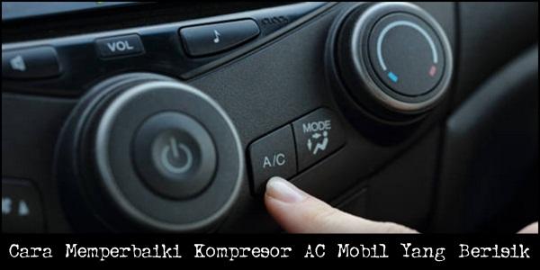Cara Memperbaiki Kompresor AC Mobil Yang Berisik