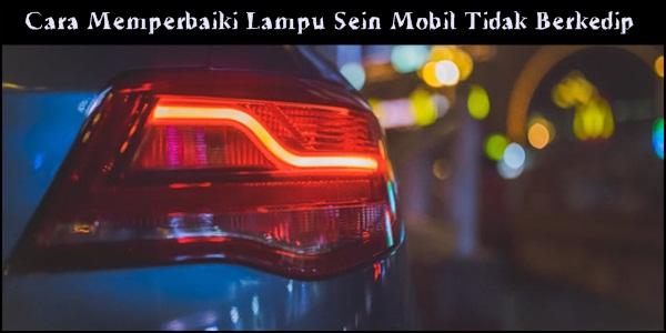 Cara Memperbaiki Lampu Sein Mobil Tidak Berkedip