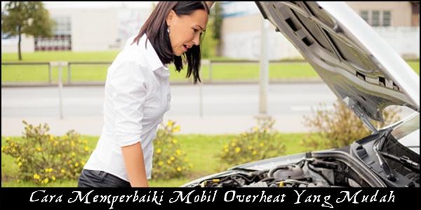 Cara Memperbaiki Mobil Overheat Yang Mudah