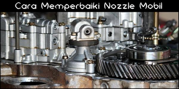 Cara Memperbaiki Nozzle Mobil