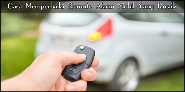 Cara Memperbaiki Remote Alarm Mobil Yang Rusak