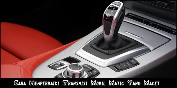 Cara Memperbaiki Transmisi Mobil Matic Yang Macet