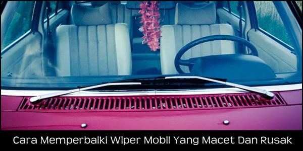 Cara Memperbaiki Wiper Mobil Yang Macet Dan Rusak