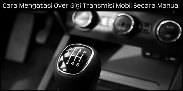 Cara Mengatasi Over Gigi Transmisi Mobil Secara Manual