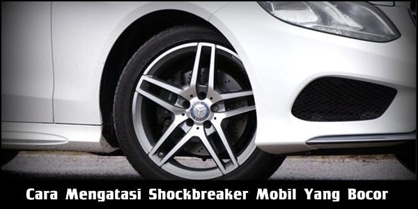 Cara Mengatasi Shockbreaker Mobil Yang Bocor