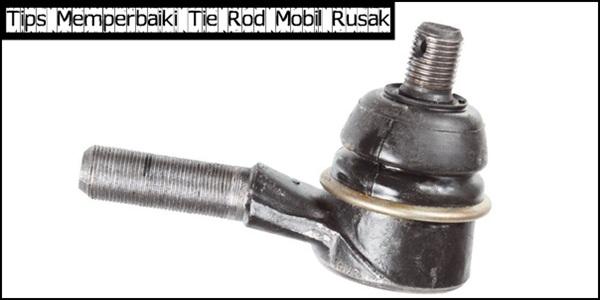 Tips Mudah Memperbaiki Tie Rod Mobil Rusak