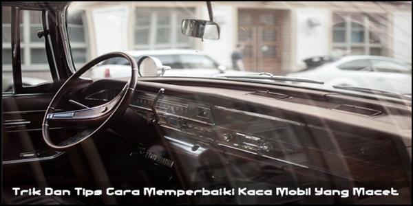 Trik Dan Tips Cara Memperbaiki Kaca Mobil Yang Macet